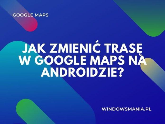 як змяніць маршрут у Google Maps на Android