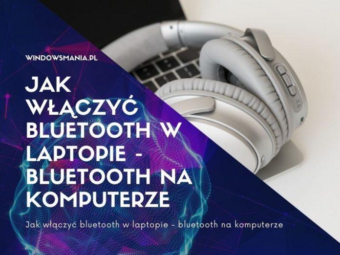 jak wlaczyc bluetooth w laptopie bluetooth na komputerze